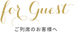 for Guest ご列席のお客様へ